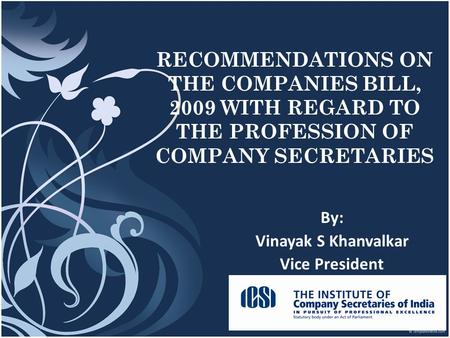 1 RECOMMENDATIONS ON THE COMPANIES BILL, 2009 WITH REGARD TO THE PROFESSION OF COMPANY SECRETARIES By: Vinayak S Khanvalkar Vice President.