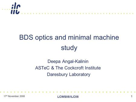 17 th November, 2008 LCWS08/ILC08 1 BDS optics and minimal machine study Deepa Angal-Kalinin ASTeC & The Cockcroft Institute Daresbury Laboratory.