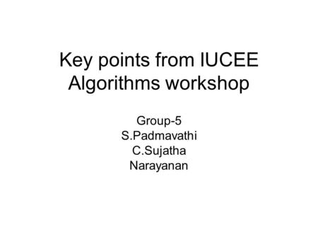 Key points from IUCEE Algorithms workshop Group-5 S.Padmavathi C.Sujatha Narayanan.