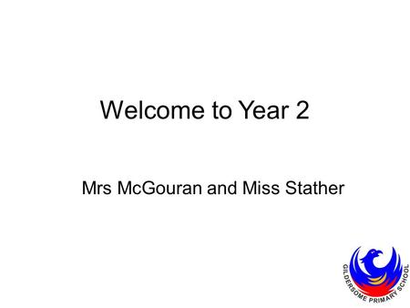 Welcome to Year 2 Mrs McGouran and Miss Stather. Uniform White polo t-shirt or shirt, with or without school logo. Black, grey or navy, trousers, shorts.