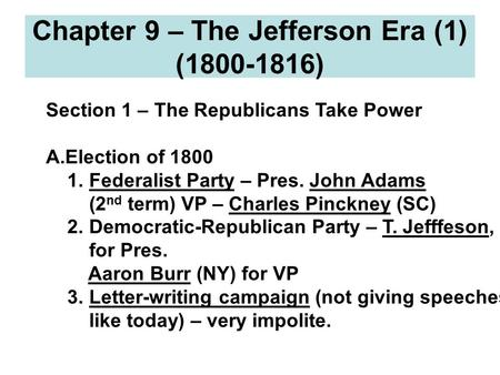 Chapter 9 – The Jefferson Era (1) (1800-1816) Section 1 – The Republicans Take Power A.Election of 1800 1. Federalist Party – Pres. John Adams (2 nd term)