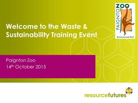 Welcome to the Waste & Sustainability Training Event Paignton Zoo 14 th October 2015.