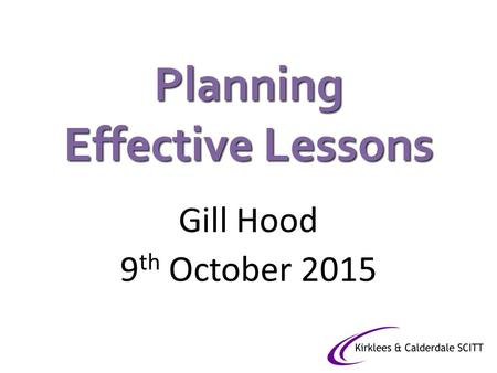 Planning Effective Lessons Gill Hood 9 th October 2015.
