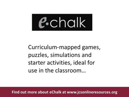 Curriculum-mapped games, puzzles, simulations and starter activities, ideal for use in the classroom… Find out more about eChalk at www.jcsonlineresources.org.