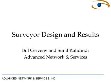 ADVANCED NETWORK & SERVICES, INC. Surveyor Design and Results Bill Cerveny and Sunil Kalidindi Advanced Network & Services.