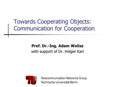 Telecommunication Networks Group Technische Universität Berlin Towards Cooperating Objects: Communication for Cooperation Prof. Dr.-Ing. Adam Wolisz with.
