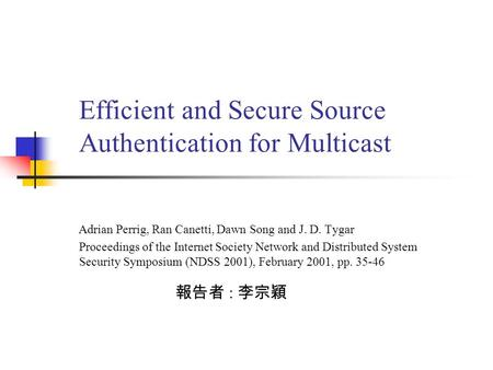 Efficient and Secure Source Authentication for Multicast 報告者 : 李宗穎 Proceedings of the Internet Society Network and Distributed System Security Symposium.