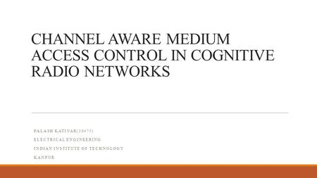 CHANNEL AWARE MEDIUM ACCESS CONTROL IN COGNITIVE RADIO NETWORKS PALASH KATIYAR(10475) ELECTRICAL ENGINEERING INDIAN INSTITUTE OF TECHNOLOGY KANPUR.