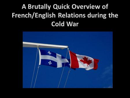 A Brutally Quick Overview of French/English Relations during the Cold War.
