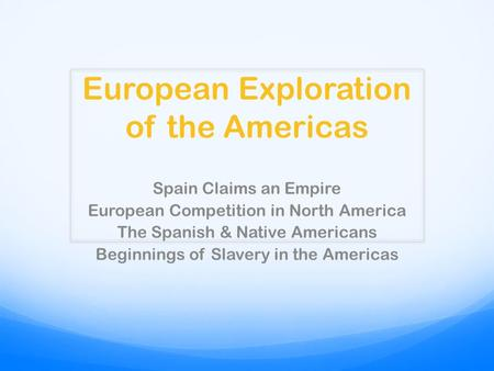 European Exploration of the Americas Spain Claims an Empire European Competition in North America The Spanish & Native Americans Beginnings of Slavery.