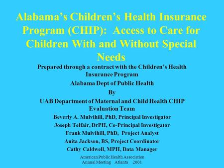 American Public Health Association Annual Meeting Atlanta 2001 Alabama's Children's Health Insurance Program (CHIP): Access to Care for Children With.
