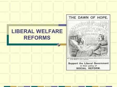 LIBERAL WELFARE REFORMS Motivation New Liberalism Booth and Rowntree National Efficiency Continuing with Conservative reforms Threat from new Labour.