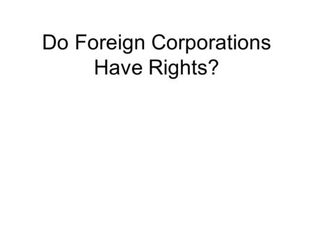 Do Foreign Corporations Have Rights?. Bank of Augusta v. Earle (1839) The Supreme Court had decided in this case that a corporation created in one state.