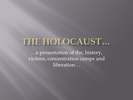 …a presentation of the, history, victims, concentration camps and liberation…