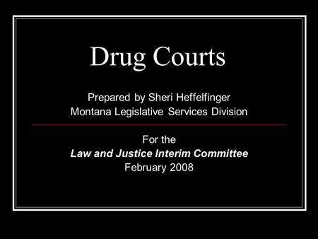 Drug Courts Prepared by Sheri Heffelfinger Montana Legislative Services Division For the Law and Justice Interim Committee February 2008.
