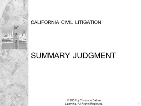 © 2005 by Thomson Delmar Learning. All Rights Reserved.1 CALIFORNIA CIVIL LITIGATION SUMMARY JUDGMENT.