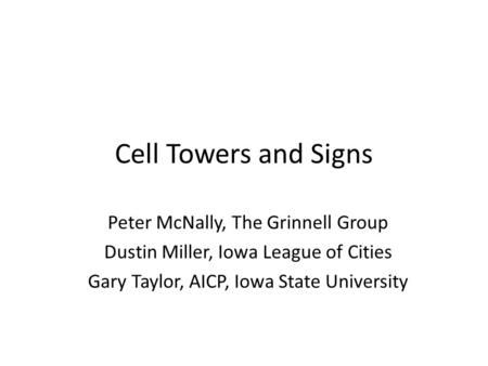 Cell Towers and Signs Peter McNally, The Grinnell Group Dustin Miller, Iowa League of Cities Gary Taylor, AICP, Iowa State University.