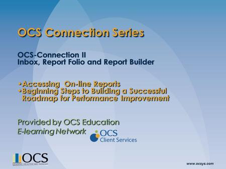 Www.ocsys.com OCS Connection Series OCS-Connection II Inbox, Report Folio and Report Builder Accessing On-line Reports Accessing On-line Reports Beginning.