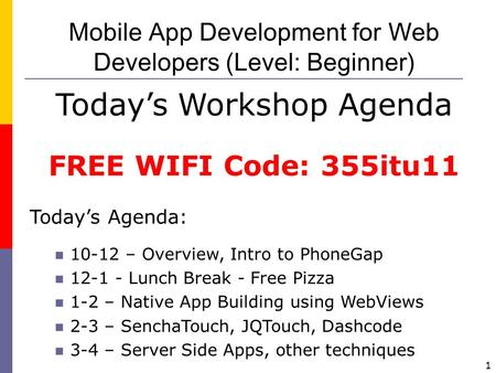 1 Mobile App Development for Web Developers (Level: Beginner) Today's Workshop Agenda FREE WIFI Code: 355itu11 Today's Agenda: 10-12 – Overview, Intro.