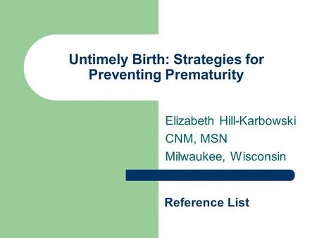 Untimely Birth: Strategies for Preventing Prematurity Elizabeth Hill-Karbowski CNM, MSN Milwaukee, Wisconsin Reference List.