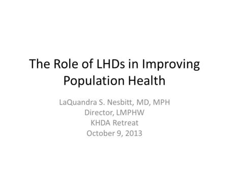 The Role of LHDs in Improving Population Health LaQuandra S. Nesbitt, MD, MPH Director, LMPHW KHDA Retreat October 9, 2013.