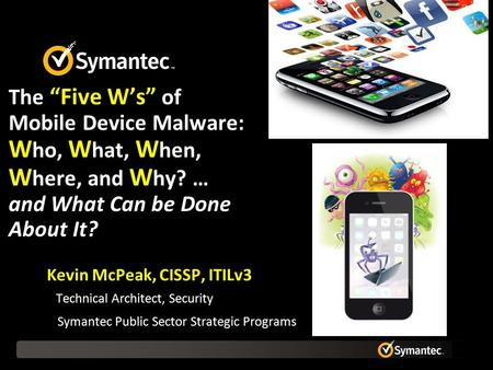 "The ""Five W's"" of Mobile Device Malware: W ho, W hat, W hen, W here, and W hy? … and What Can be Done About It? Kevin McPeak, CISSP, ITILv3 Technical Architect,"
