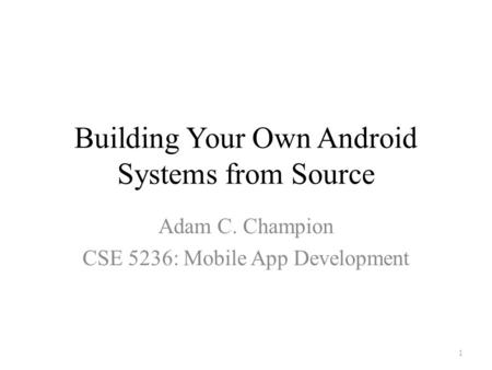 Building Your Own Android <strong>Systems</strong> from Source Adam C. Champion CSE 5236: <strong>Mobile</strong> App Development 1.