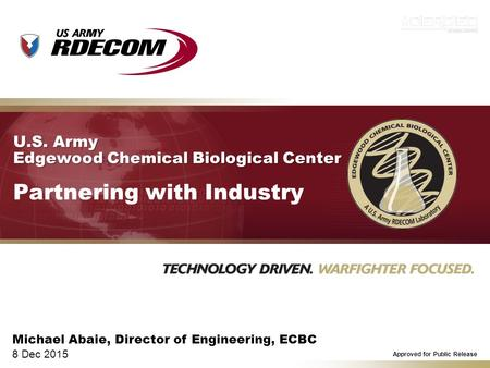 U.S. Army Edgewood Chemical Biological Center U.S. Army Edgewood Chemical Biological Center Partnering with Industry Michael Abaie, Director of Engineering,