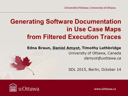 Generating Software Documentation in Use Case Maps from Filtered Execution Traces Edna Braun, Daniel Amyot, Timothy Lethbridge University of Ottawa, Canada.