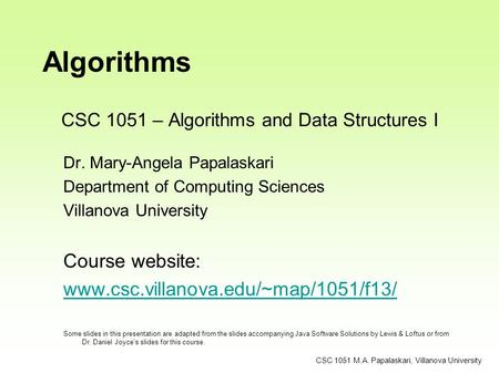 CSC 1051 M.A. Papalaskari, Villanova University Algorithms Dr. Mary-Angela Papalaskari Department of Computing Sciences Villanova University Course website: