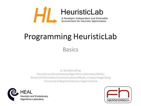 Programming HeuristicLab Basics A. Scheibenpflug Heuristic and Evolutionary Algorithms Laboratory (HEAL) School of Informatics/Communications/Media, Campus.