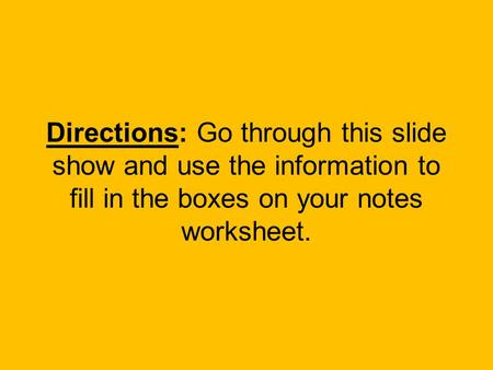 Directions: Go through this slide show and use the information to fill in the boxes on your notes worksheet.