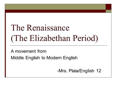 The Renaissance (The Elizabethan Period) A movement from Middle English to Modern English -Mrs. Plaia/English 12.