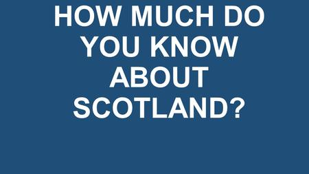 HOW MUCH DO YOU KNOW ABOUT SCOTLAND?. WHAT IS THE CAPITAL OF SCOTLAND? a) Glasgow b) Edinburgh c) Perth.