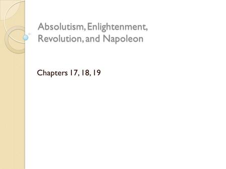 Absolutism, Enlightenment, Revolution, and Napoleon Chapters 17, 18, 19.