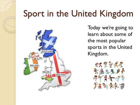 Sport in the United Kingdom Today we're going to learn about some of the most popular sports in the United Kingdom.