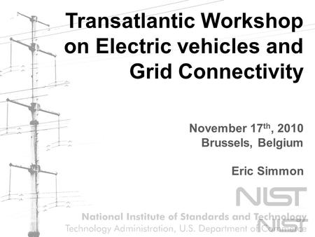 Transatlantic Workshop on Electric vehicles and Grid Connectivity November 17 th, 2010 Brussels, Belgium Eric Simmon.