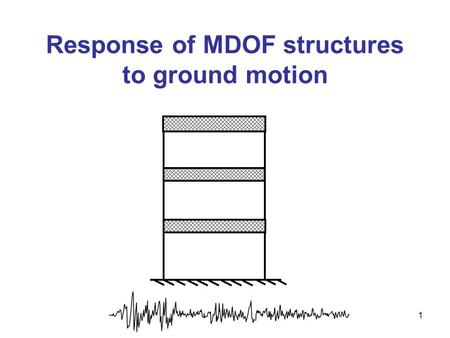 Response of MDOF structures to ground motion 1. If damping is well-behaving, or can be approximated using equivalent viscous damping, we can decouple.