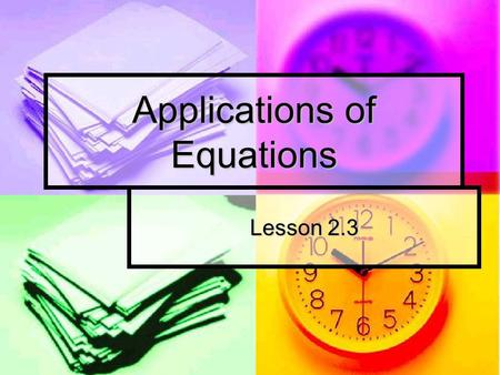 Applications of Equations Lesson 2.3. What are we doing? Basically, everything we learned in the previous two lessons will be applied to real world situations.
