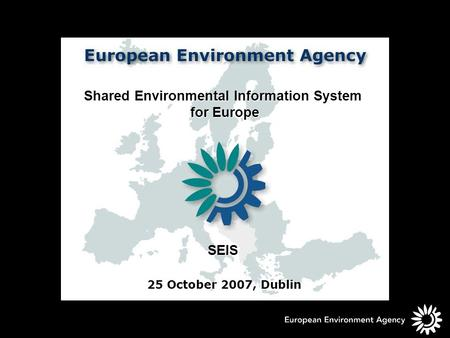 Shared Environmental Information System for Europe for Europe SEIS 25 October 2007, Dublin.