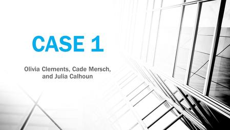 CASE 1 Olivia Clements, Cade Mersch, and Julia Calhoun.