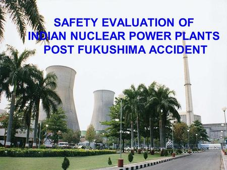 SAFETY EVALUATION OF INDIAN NUCLEAR POWER PLANTS POST FUKUSHIMA ACCIDENT.