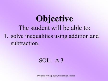 1.solve inequalities using addition and subtraction. SOL: A.3 Objective The student will be able to: Designed by Skip Tyler, Varina High School.