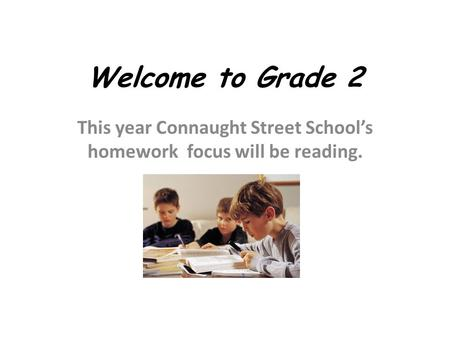 Welcome to Grade 2 This year Connaught Street School's homework focus will be reading.