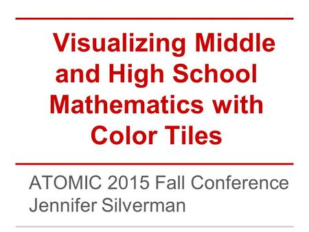 ATOMIC 2015 Fall Conference Jennifer Silverman Visualizing Middle and High School Mathematics with Color Tiles.