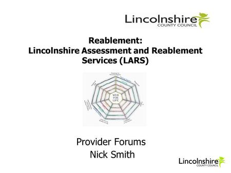 Reablement: Lincolnshire Assessment and Reablement Services (LARS) Provider Forums Nick Smith.