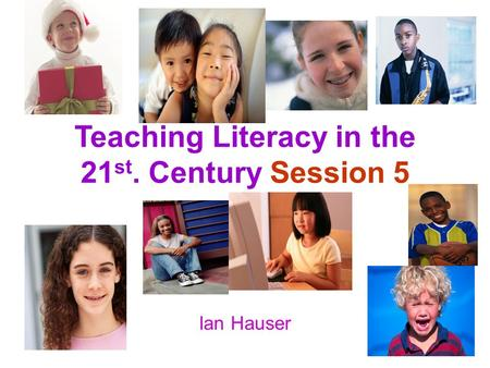 Teaching Literacy in the 21 st. Century Session 5 Ian Hauser.