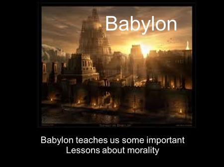 Babylon Babylon teaches us some important Lessons about morality.