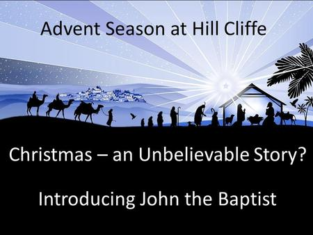 Christmas – an Unbelievable Story? Advent Season at Hill Cliffe Introducing John the Baptist.
