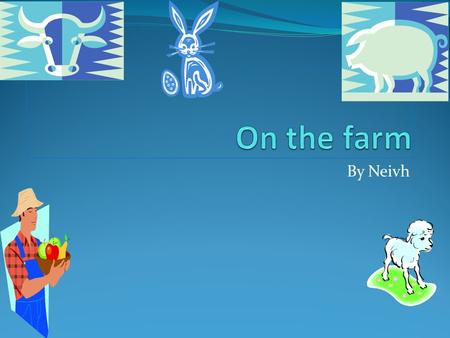 By Neivh. Animals on a farm  Pig  Cow  Goat  Horse  Rabbit  Guinea pigs  Chicken  Sheep  Sheep dog.
